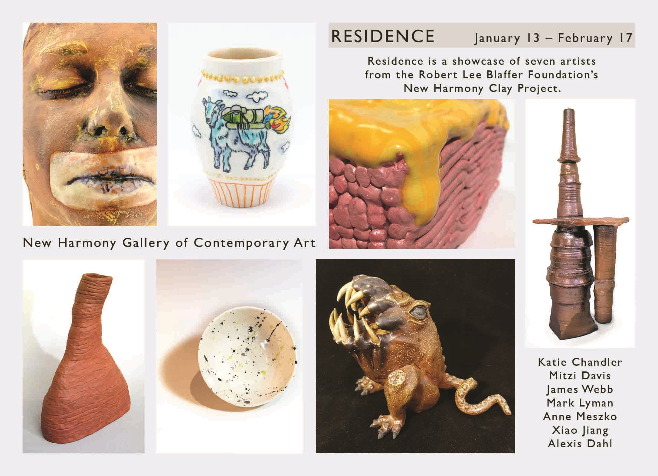 RESIDENCE January 13 - February 17  Residence is a showcase of seven artists from the Robert Lee Blaffer Foundation's New harmony Clay Project Katie Chandler Mitzi Davis James Webb Mark Lyman Anne Meszko Kiao Jiang Alexis Dahl