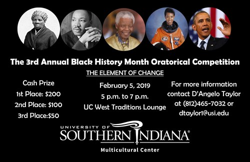 3rd Annual Black History Month Oratorical Competition, February 5, 2019 at 5 p.m. until 7 p.m. in University Center West, Traditions Lounge. This years theme, The Element of Change. Cash Prize for 1st place is $200.00, 2nd place is $100.00 and 3rd place is $50.00. For more information please contact D'Angelo Taylor at 8124657032 or dtaylor@usi.edu