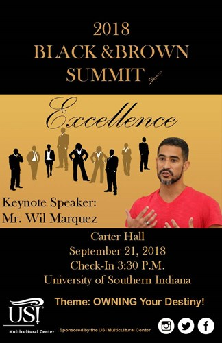 2018 Black and Brown Summit of Excellence.  Keynote Speaker: Mr. Wil Marquez. Located in Carter Hall September 21, 2018. Check-in begins at 3:30 p.m. This years theme is Owning Your Destiny! Sponsored by the U.S.I. Multicultural Center.
