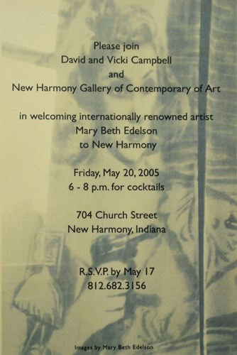 Please join David and Vicki Campbell and New Harmony Gallery of Contemporary Art in welcoming internationally renowned artist Mary Beth Edelson to New harmony Friday, May 20, 2005 6-8 p.m. for cocktails 704 Church Street new Harmony, Indiana R.S.V.P. by May 17 812.682.3156